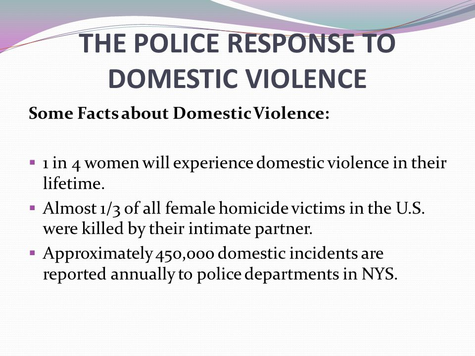 THE POLICE RESPONSE TO DOMESTIC VIOLENCE Some Facts about Domestic Violence:  1 in 4 women will experience domestic violence in their lifetime.