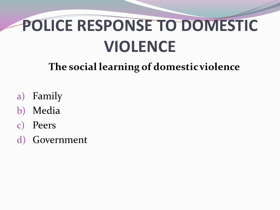 POLICE RESPONSE TO DOMESTIC VIOLENCE The social learning of domestic violence a) Family b) Media c) Peers d) Government