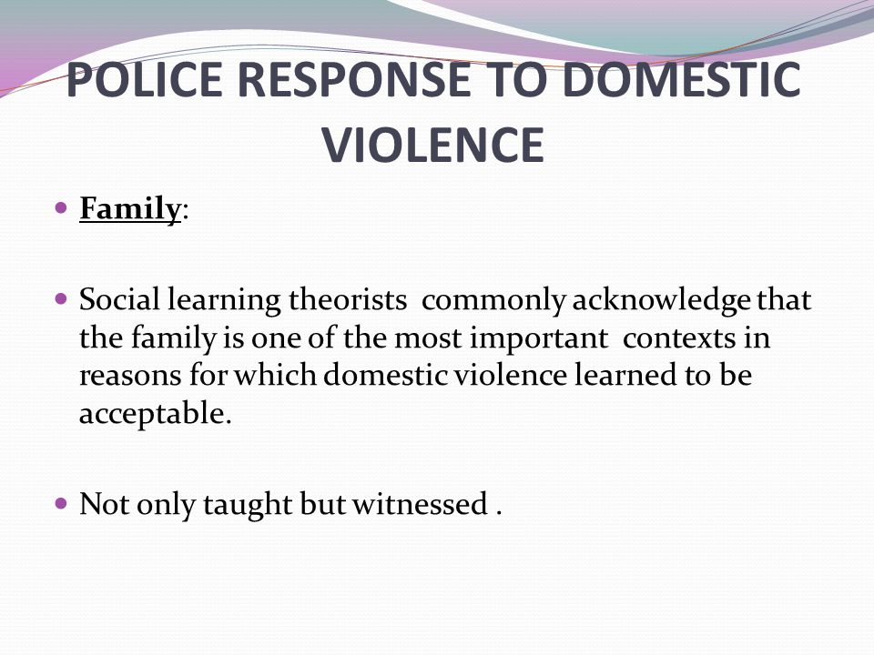 POLICE RESPONSE TO DOMESTIC VIOLENCE Family: Social learning theorists commonly acknowledge that the family is one of the most important contexts in r