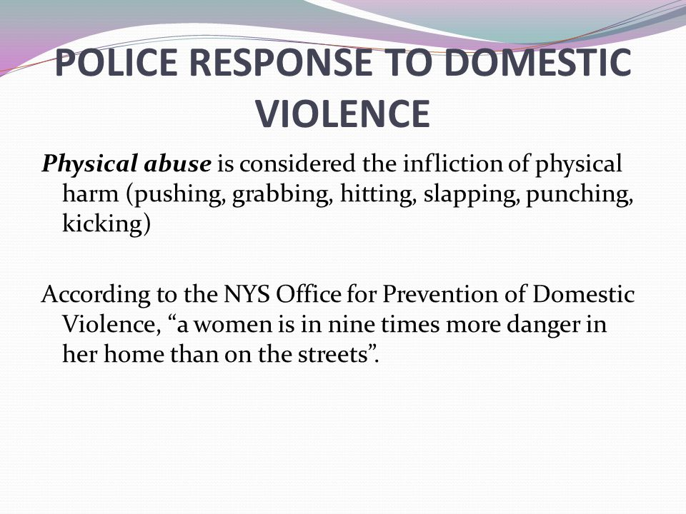POLICE RESPONSE TO DOMESTIC VIOLENCE Physical abuse is considered the infliction of physical harm (pushing, grabbing, hitting, slapping, punching, kicking) According to the NYS Office for Prevention of Domestic Violence, a women is in nine times more danger in her home than on the streets .