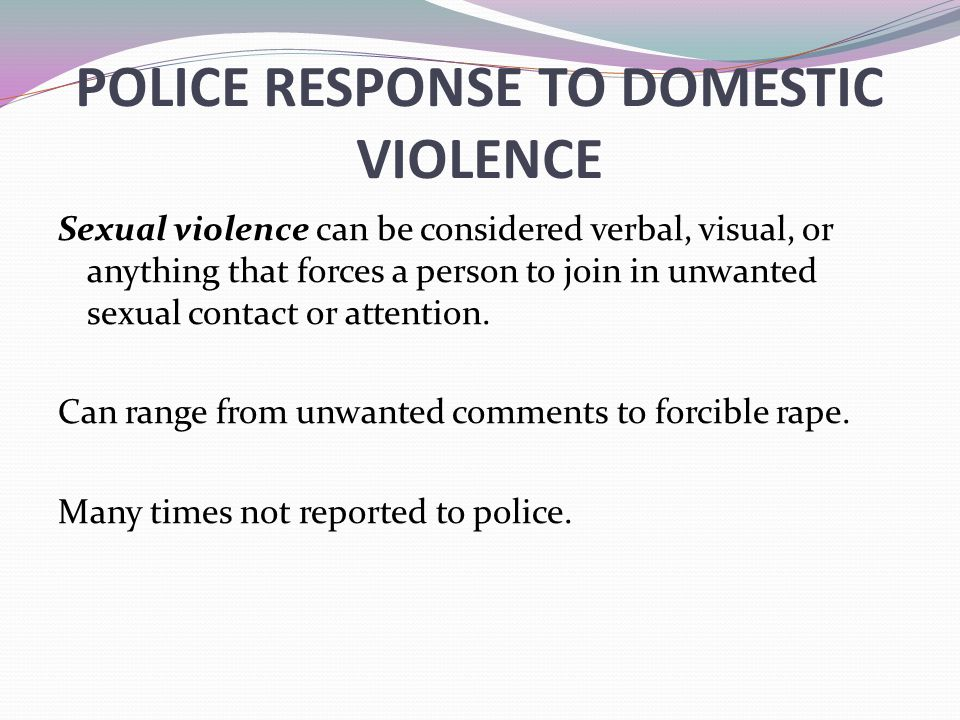 POLICE RESPONSE TO DOMESTIC VIOLENCE Sexual violence can be considered verbal, visual, or anything that forces a person to join in unwanted sexual con