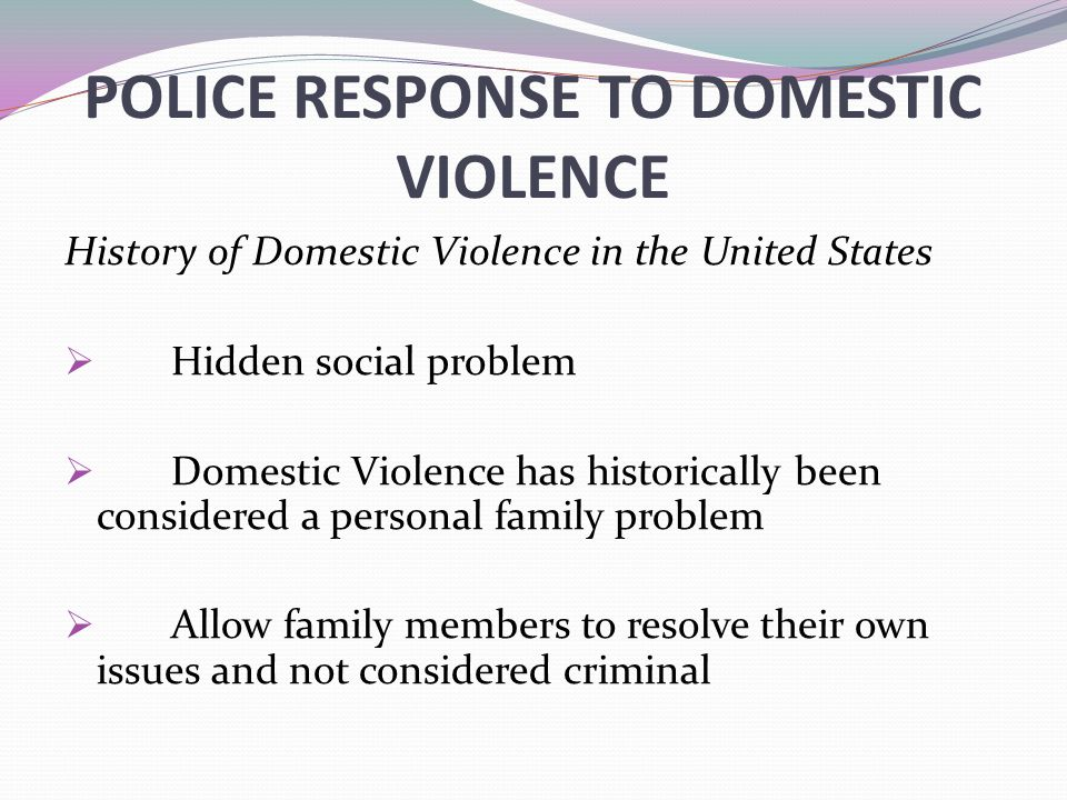 POLICE RESPONSE TO DOMESTIC VIOLENCE History of Domestic Violence in the United States  Hidden social problem  Domestic Violence has historically been considered a personal family problem  Allow family members to resolve their own issues and not considered criminal