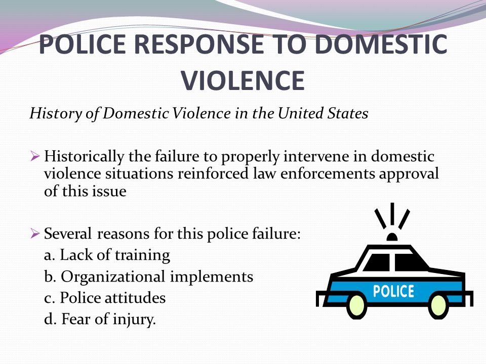 POLICE RESPONSE TO DOMESTIC VIOLENCE History of Domestic Violence in the United States  Historically the failure to properly intervene in domestic violence situations reinforced law enforcements approval of this issue  Several reasons for this police failure: a.