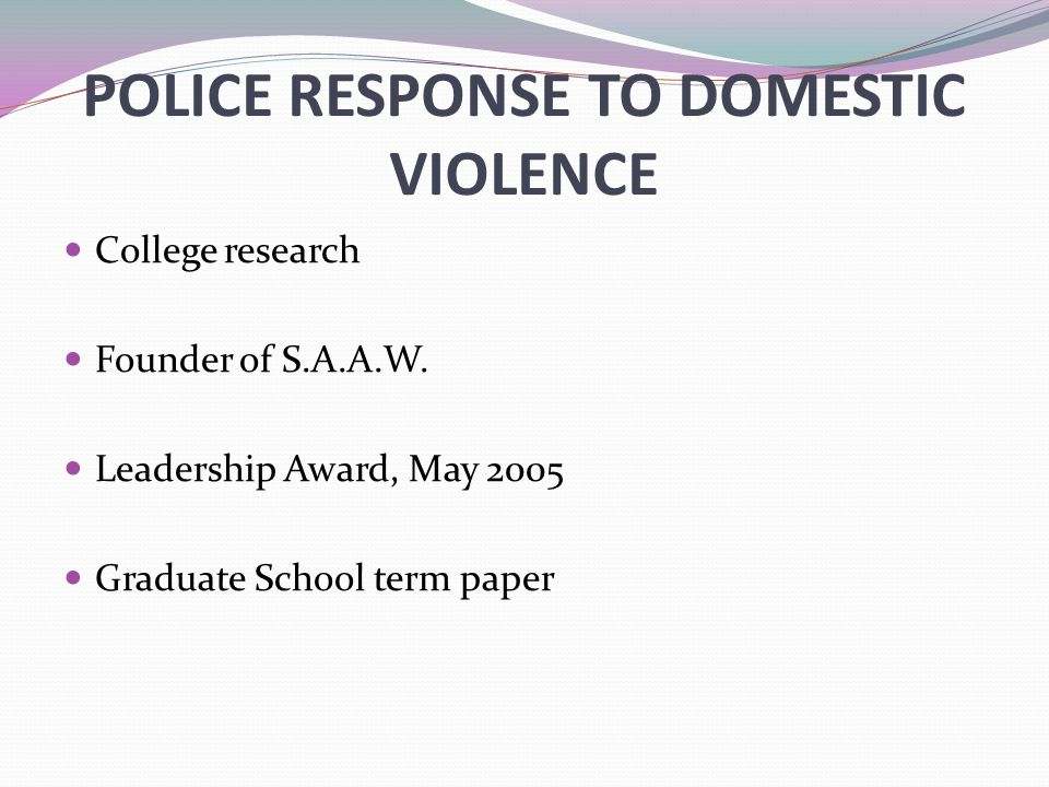POLICE RESPONSE TO DOMESTIC VIOLENCE College research Founder of S.A.A.W.