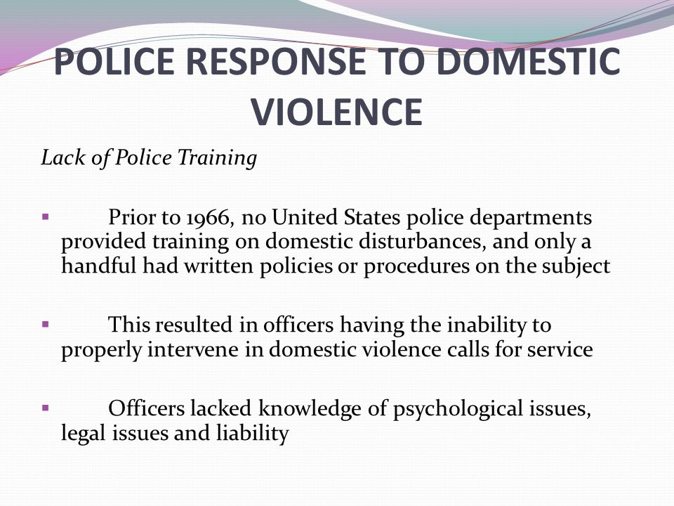 POLICE RESPONSE TO DOMESTIC VIOLENCE Lack of Police Training  Prior to 1966, no United States police departments provided training on domestic disturbances, and only a handful had written policies or procedures on the subject  This resulted in officers having the inability to properly intervene in domestic violence calls for service  Officers lacked knowledge of psychological issues, legal issues and liability