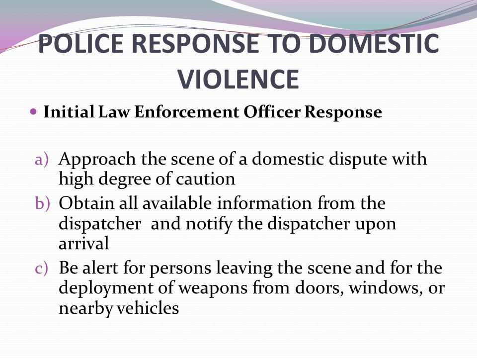 POLICE RESPONSE TO DOMESTIC VIOLENCE Initial Law Enforcement Officer Response a) Approach the scene of a domestic dispute with high degree of caution b) Obtain all available information from the dispatcher and notify the dispatcher upon arrival c) Be alert for persons leaving the scene and for the deployment of weapons from doors, windows, or nearby vehicles