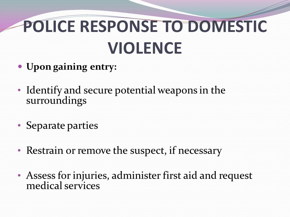 POLICE RESPONSE TO DOMESTIC VIOLENCE Upon gaining entry: Identify and secure potential weapons in the surroundings Separate parties Restrain or remove the suspect, if necessary Assess for injuries, administer first aid and request medical services
