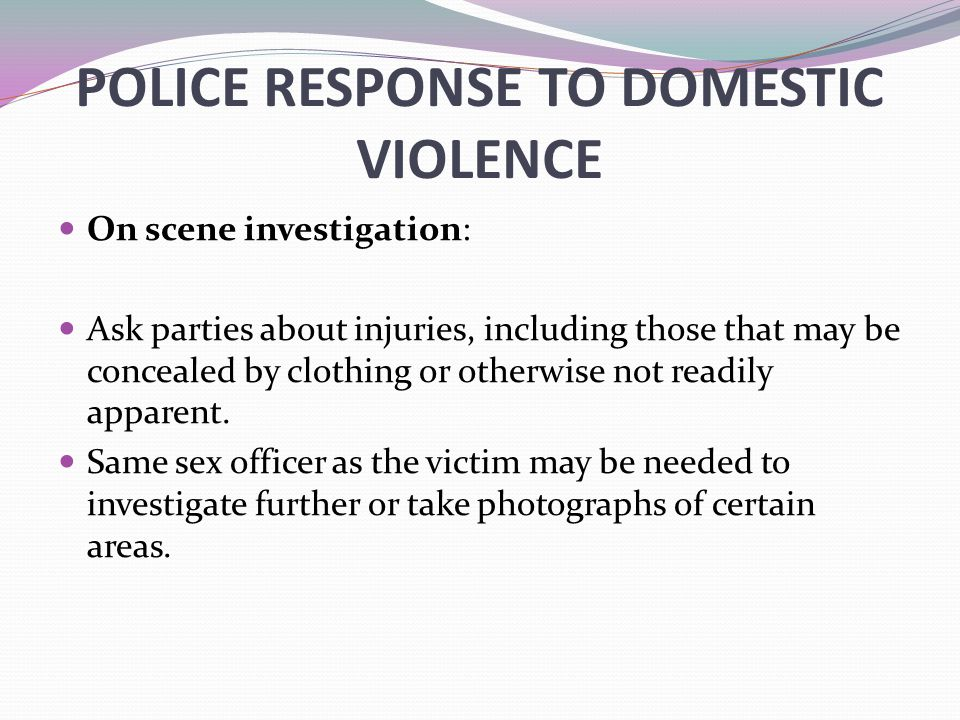 POLICE RESPONSE TO DOMESTIC VIOLENCE On scene investigation: Ask parties about injuries, including those that may be concealed by clothing or otherwis