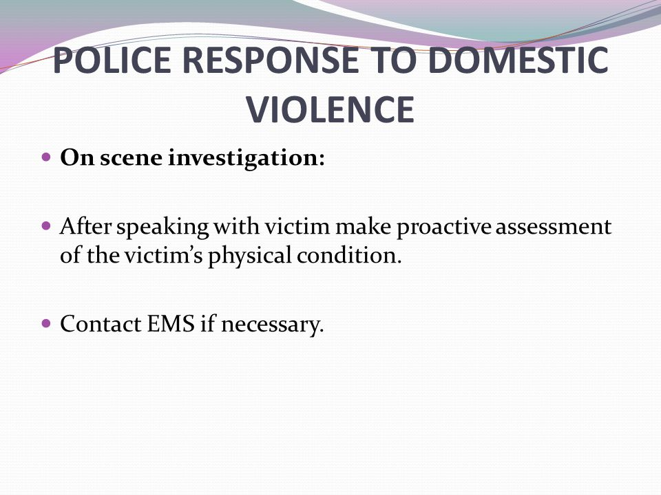 POLICE RESPONSE TO DOMESTIC VIOLENCE On scene investigation: After speaking with victim make proactive assessment of the victim's physical condition.