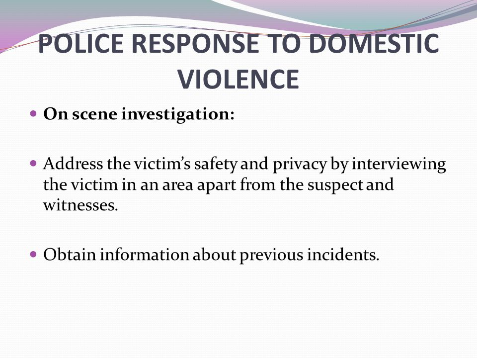 POLICE RESPONSE TO DOMESTIC VIOLENCE On scene investigation: Address the victim's safety and privacy by interviewing the victim in an area apart from