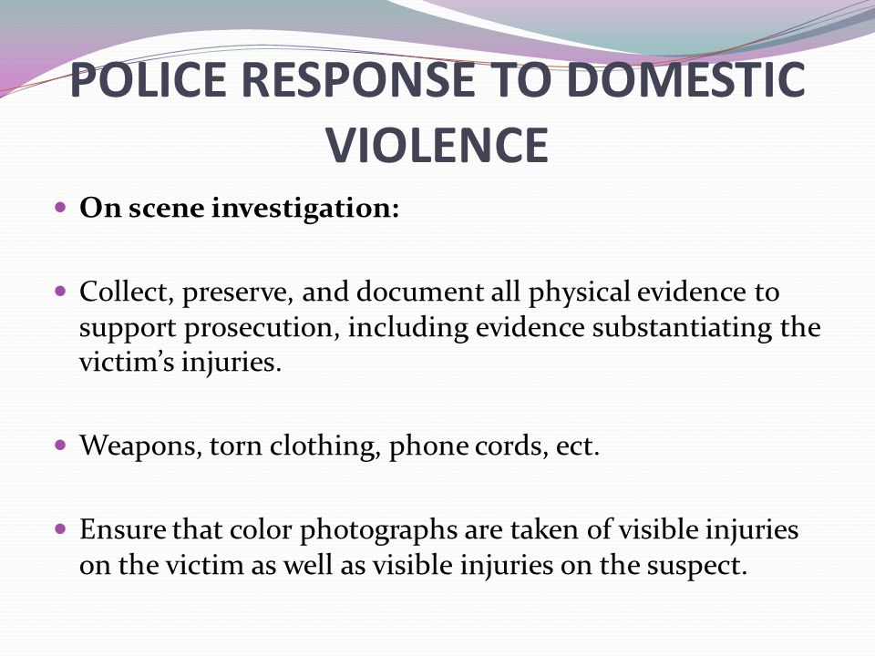 POLICE RESPONSE TO DOMESTIC VIOLENCE On scene investigation: Collect, preserve, and document all physical evidence to support prosecution, including e