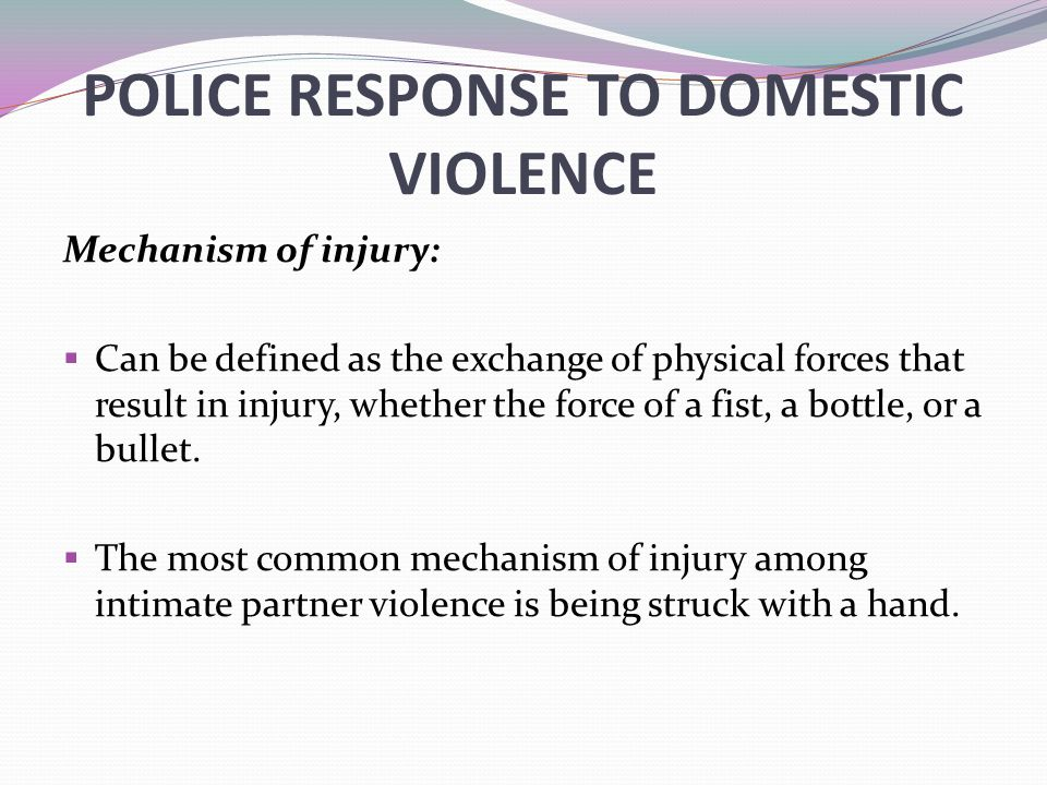 POLICE RESPONSE TO DOMESTIC VIOLENCE Mechanism of injury:  Can be defined as the exchange of physical forces that result in injury, whether the force of a fist, a bottle, or a bullet.