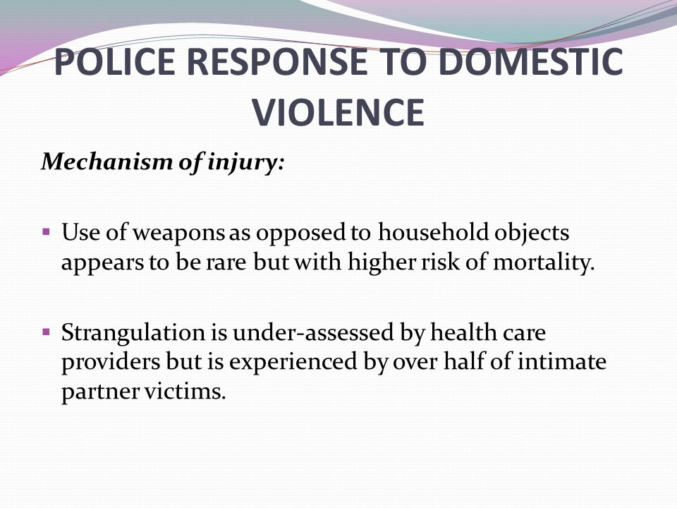 POLICE RESPONSE TO DOMESTIC VIOLENCE Mechanism of injury:  Use of weapons as opposed to household objects appears to be rare but with higher risk of