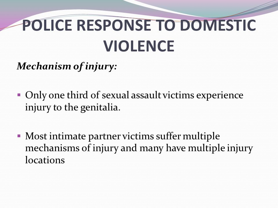 POLICE RESPONSE TO DOMESTIC VIOLENCE Mechanism of injury:  Only one third of sexual assault victims experience injury to the genitalia.