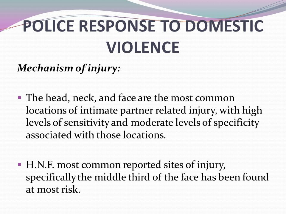 POLICE RESPONSE TO DOMESTIC VIOLENCE Mechanism of injury:  The head, neck, and face are the most common locations of intimate partner related injury,