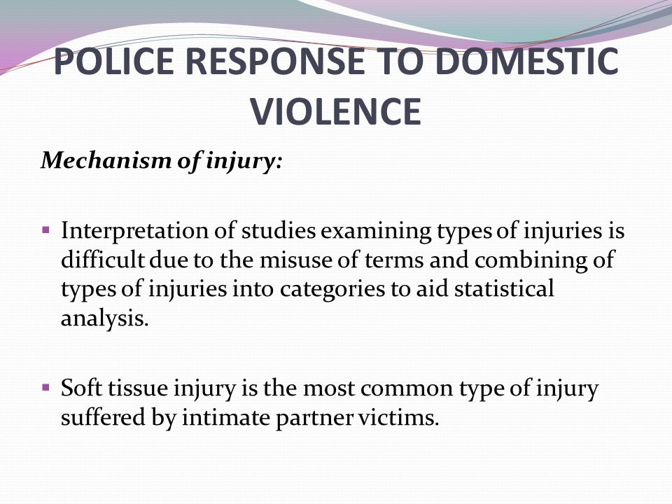 POLICE RESPONSE TO DOMESTIC VIOLENCE Mechanism of injury:  Interpretation of studies examining types of injuries is difficult due to the misuse of te