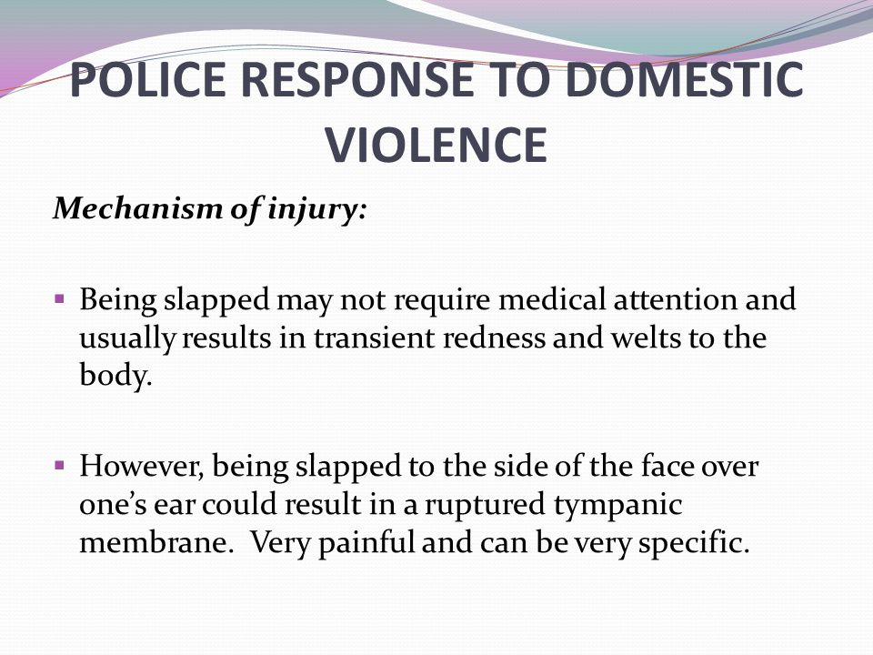POLICE RESPONSE TO DOMESTIC VIOLENCE Mechanism of injury:  Being slapped may not require medical attention and usually results in transient redness and welts to the body.