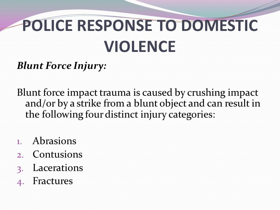 POLICE RESPONSE TO DOMESTIC VIOLENCE Blunt Force Injury: Blunt force impact trauma is caused by crushing impact and/or by a strike from a blunt object and can result in the following four distinct injury categories: 1.