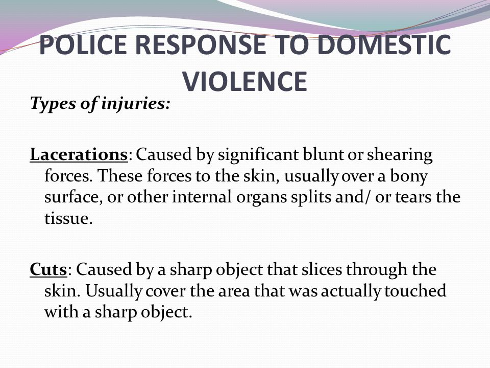 POLICE RESPONSE TO DOMESTIC VIOLENCE Types of injuries: Lacerations: Caused by significant blunt or shearing forces. These forces to the skin, usually