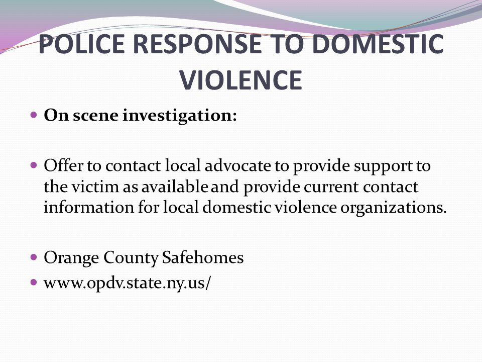 POLICE RESPONSE TO DOMESTIC VIOLENCE On scene investigation: Offer to contact local advocate to provide support to the victim as available and provide current contact information for local domestic violence organizations.