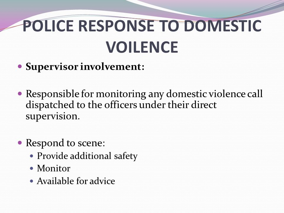 POLICE RESPONSE TO DOMESTIC VOILENCE Supervisor involvement: Responsible for monitoring any domestic violence call dispatched to the officers under their direct supervision.