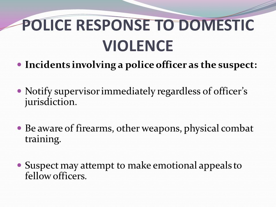 POLICE RESPONSE TO DOMESTIC VIOLENCE Incidents involving a police officer as the suspect: Notify supervisor immediately regardless of officer's jurisdiction.