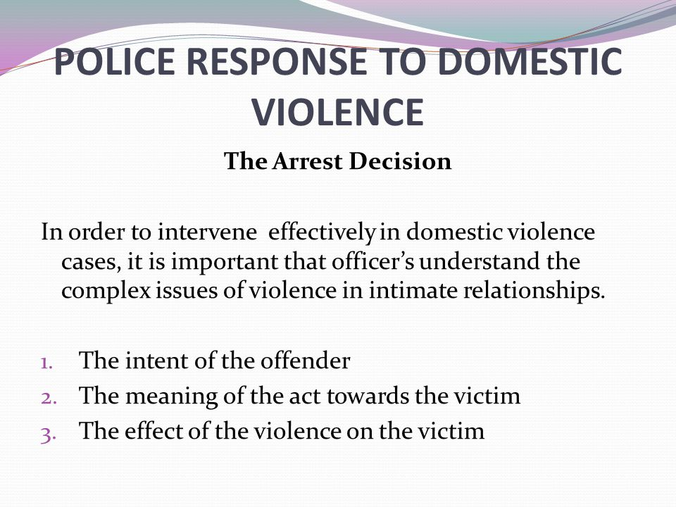 POLICE RESPONSE TO DOMESTIC VIOLENCE The Arrest Decision In order to intervene effectively in domestic violence cases, it is important that officer's