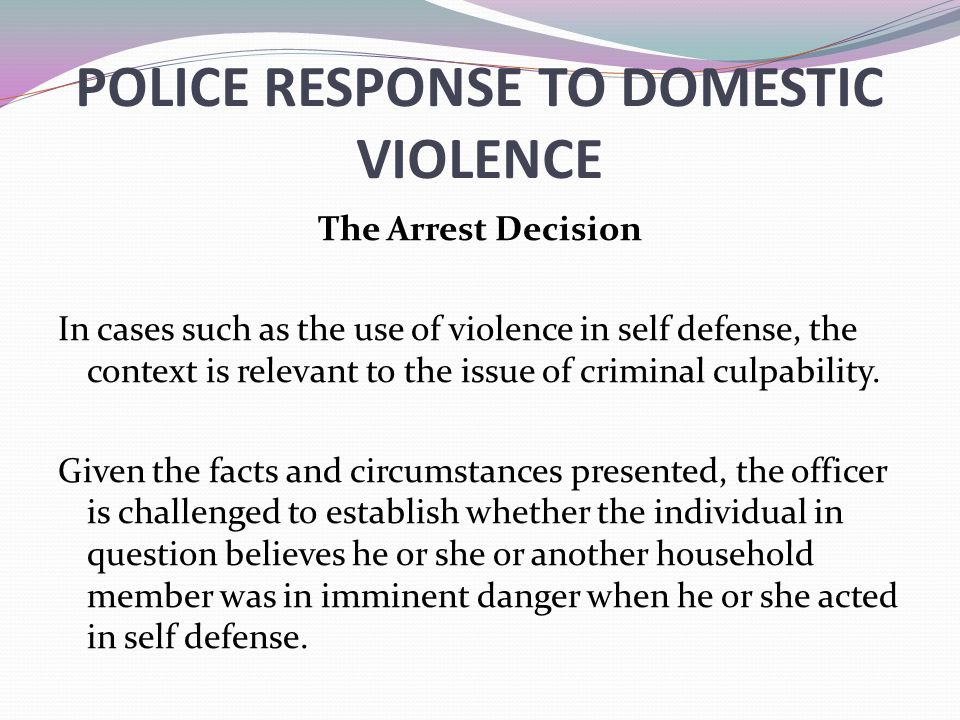 POLICE RESPONSE TO DOMESTIC VIOLENCE The Arrest Decision In cases such as the use of violence in self defense, the context is relevant to the issue of