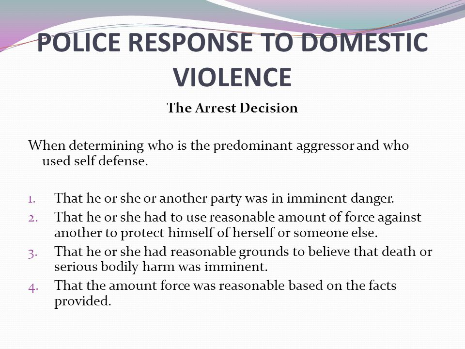 POLICE RESPONSE TO DOMESTIC VIOLENCE The Arrest Decision When determining who is the predominant aggressor and who used self defense.
