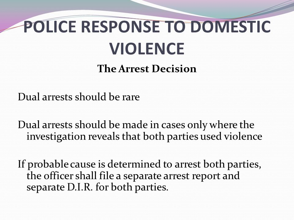 POLICE RESPONSE TO DOMESTIC VIOLENCE The Arrest Decision Dual arrests should be rare Dual arrests should be made in cases only where the investigation reveals that both parties used violence If probable cause is determined to arrest both parties, the officer shall file a separate arrest report and separate D.I.R.