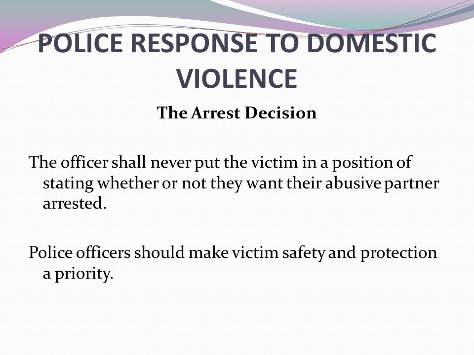 POLICE RESPONSE TO DOMESTIC VIOLENCE The Arrest Decision The officer shall never put the victim in a position of stating whether or not they want their abusive partner arrested.