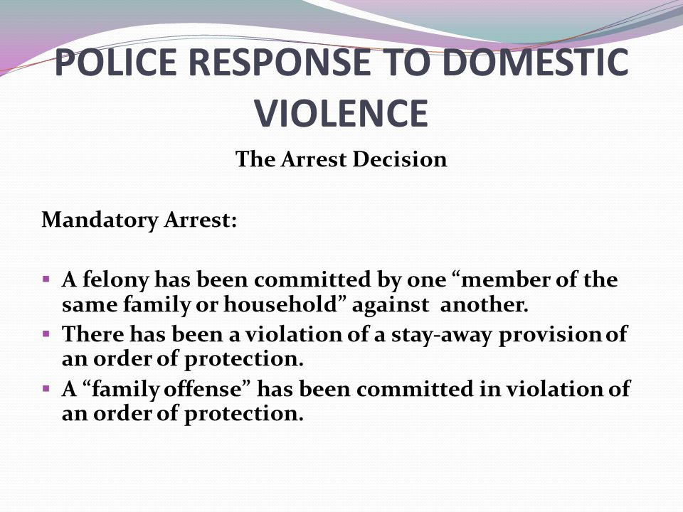 POLICE RESPONSE TO DOMESTIC VIOLENCE The Arrest Decision Mandatory Arrest:  A felony has been committed by one member of the same family or household against another.
