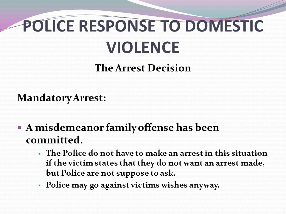 POLICE RESPONSE TO DOMESTIC VIOLENCE The Arrest Decision Mandatory Arrest:  A misdemeanor family offense has been committed.