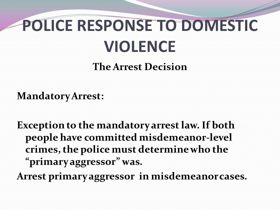 POLICE RESPONSE TO DOMESTIC VIOLENCE The Arrest Decision Mandatory Arrest: Exception to the mandatory arrest law. If both people have committed misdem