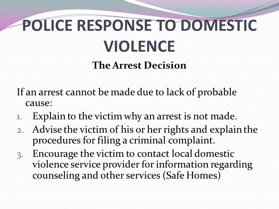 POLICE RESPONSE TO DOMESTIC VIOLENCE The Arrest Decision If an arrest cannot be made due to lack of probable cause: 1. Explain to the victim why an ar