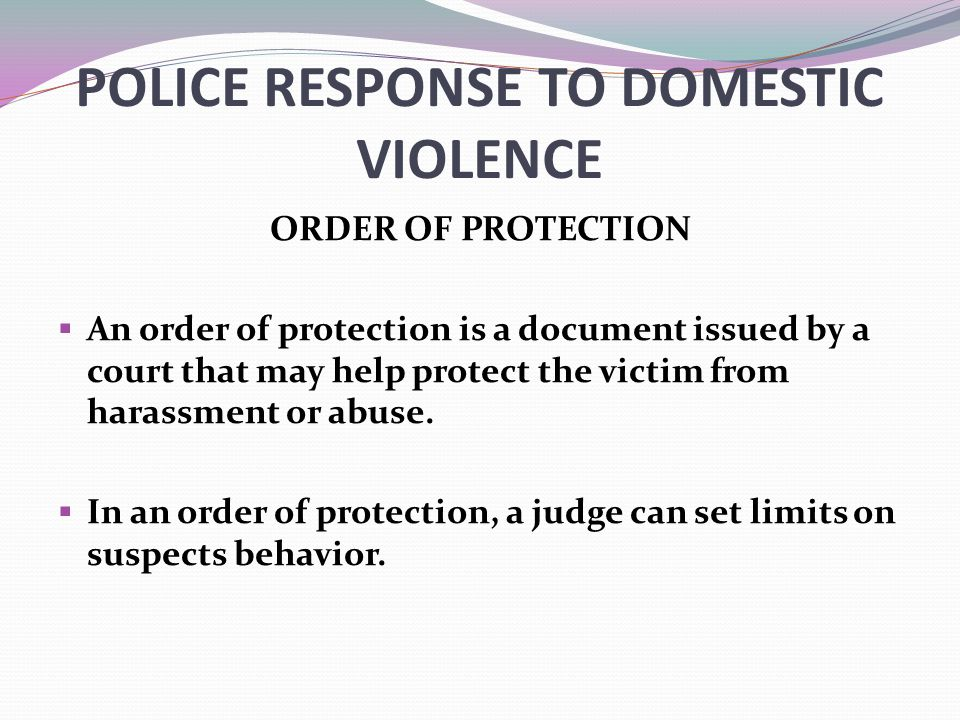 POLICE RESPONSE TO DOMESTIC VIOLENCE ORDER OF PROTECTION  An order of protection is a document issued by a court that may help protect the victim from harassment or abuse.