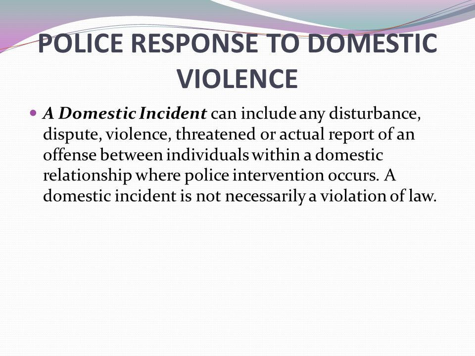 POLICE RESPONSE TO DOMESTIC VIOLENCE A Domestic Incident can include any disturbance, dispute, violence, threatened or actual report of an offense bet