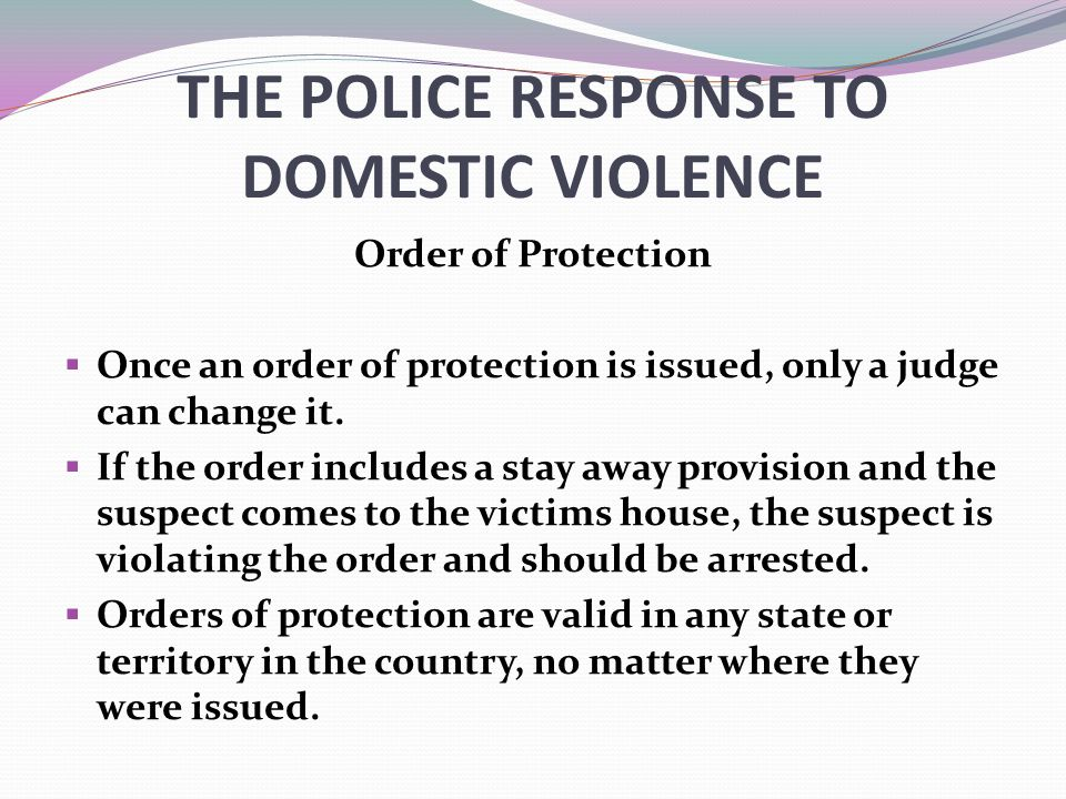 THE POLICE RESPONSE TO DOMESTIC VIOLENCE Order of Protection  Once an order of protection is issued, only a judge can change it.