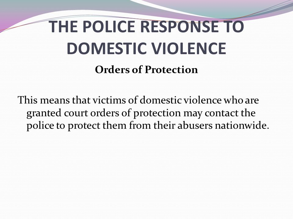 THE POLICE RESPONSE TO DOMESTIC VIOLENCE Orders of Protection This means that victims of domestic violence who are granted court orders of protection may contact the police to protect them from their abusers nationwide.