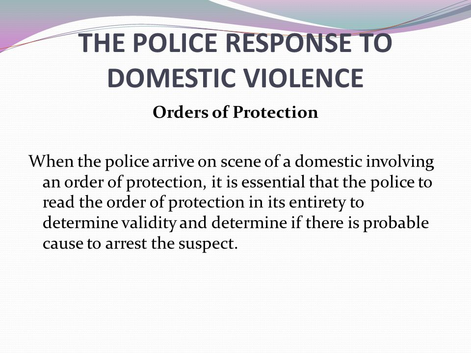 THE POLICE RESPONSE TO DOMESTIC VIOLENCE Orders of Protection When the police arrive on scene of a domestic involving an order of protection, it is es