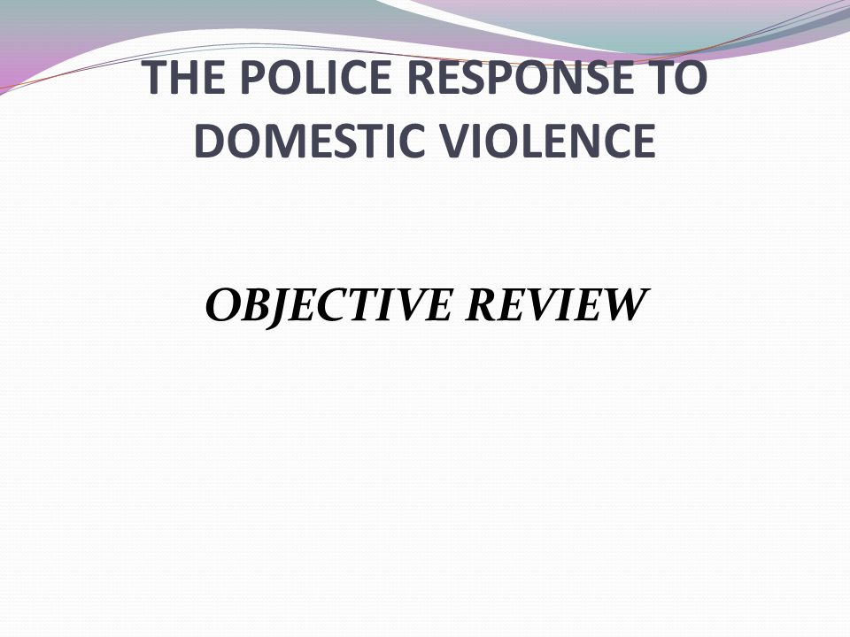 THE POLICE RESPONSE TO DOMESTIC VIOLENCE OBJECTIVE REVIEW