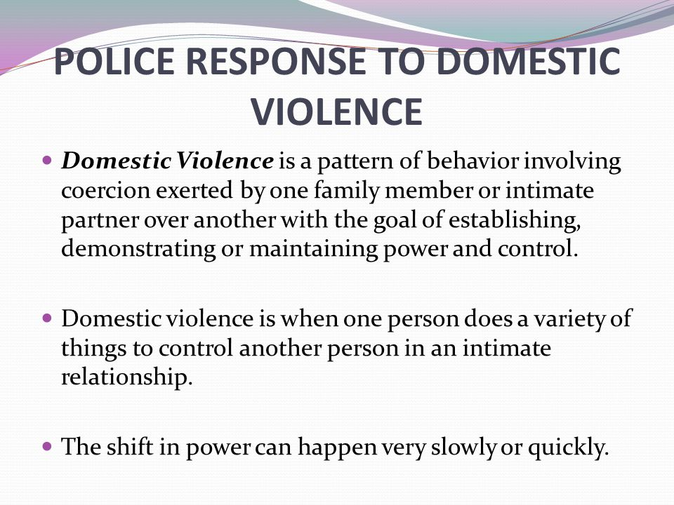 POLICE RESPONSE TO DOMESTIC VIOLENCE Domestic Violence is a pattern of behavior involving coercion exerted by one family member or intimate partner over another with the goal of establishing, demonstrating or maintaining power and control.