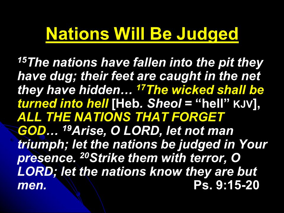 Nations Will Be Judged 15 The nations have fallen into the pit they have dug; their feet are caught in the net they have hidden… 17 The wicked shall be turned into hell [Heb.