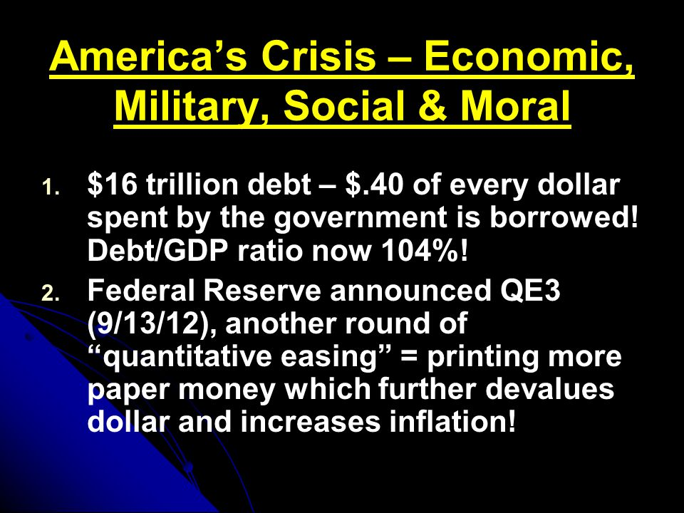 America's Crisis – Economic, Military, Social & Moral 1. 1. $16 trillion debt – $.40 of every dollar spent by the government is borrowed! Debt/GDP rat