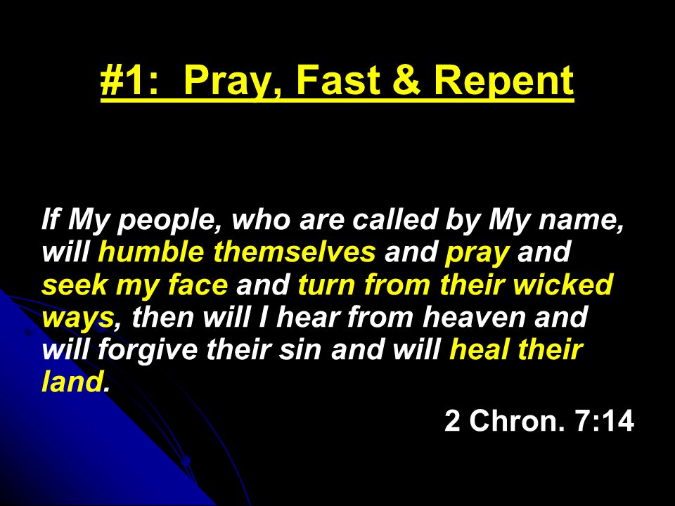 #1: Pray, Fast & Repent If My people, who are called by My name, will humble themselves and pray and seek my face and turn from their wicked ways, then will I hear from heaven and will forgive their sin and will heal their land.