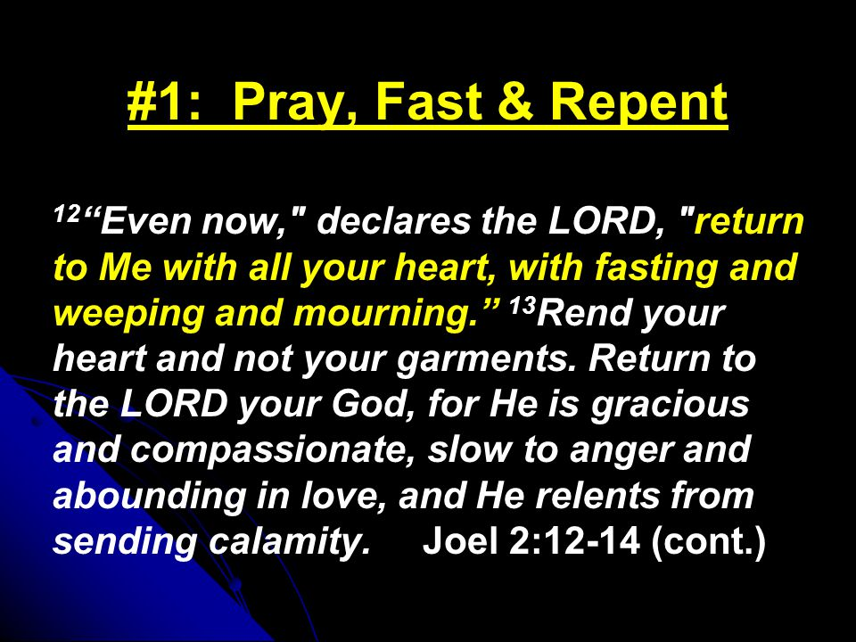 #1: Pray, Fast & Repent 12 Even now, declares the LORD, return to Me with all your heart, with fasting and weeping and mourning. 13 Rend your heart and not your garments.