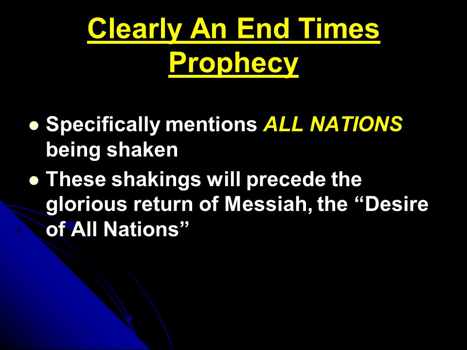 Clearly An End Times Prophecy Specifically mentions ALL NATIONS being shaken These shakings will precede the glorious return of Messiah, the Desire of All Nations