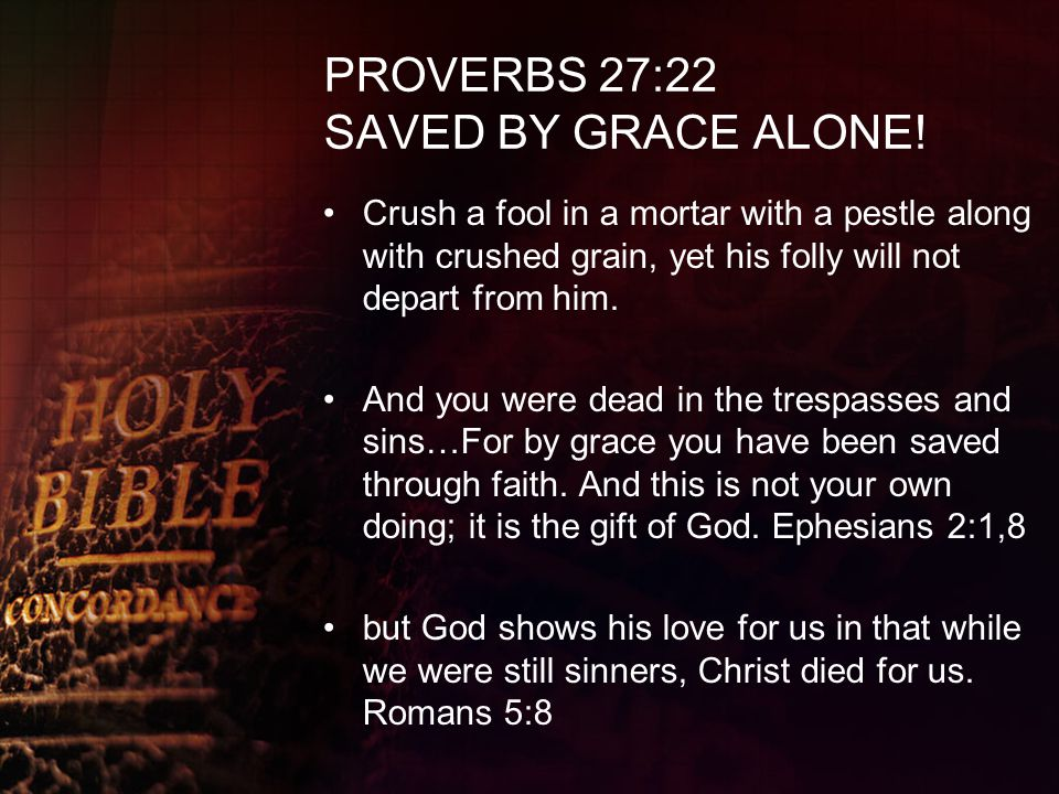 PROVERBS 27:22 SAVED BY GRACE ALONE! Crush a fool in a mortar with a pestle along with crushed grain, yet his folly will not depart from him. And you