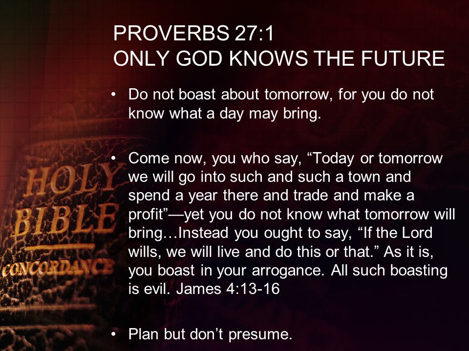 """PROVERBS 27:1 ONLY GOD KNOWS THE FUTURE Do not boast about tomorrow, for you do not know what a day may bring. Come now, you who say, """"Today or tomorr"""
