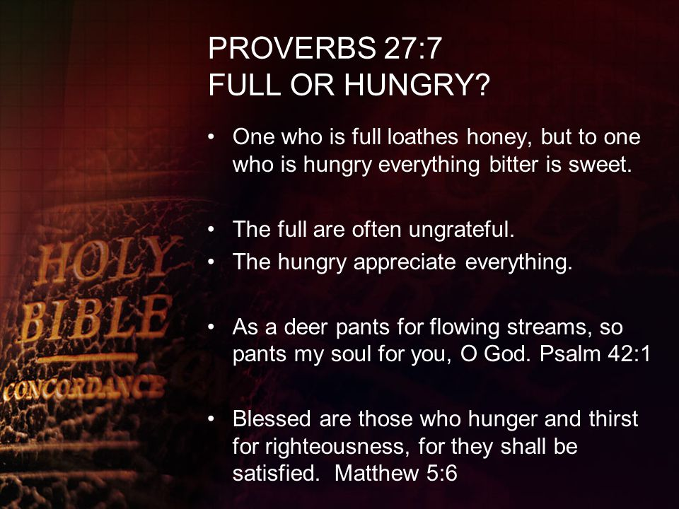 PROVERBS 27:7 FULL OR HUNGRY? One who is full loathes honey, but to one who is hungry everything bitter is sweet. The full are often ungrateful. The h